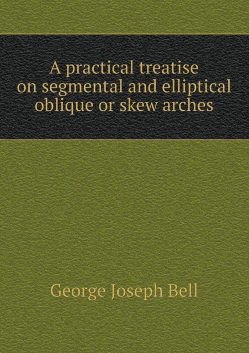 A Practical Treatise on Segmental and Elliptical Oblique or Skew Arches