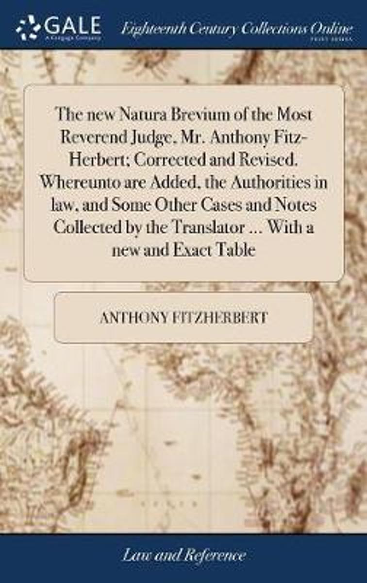 The New Natura Brevium of the Most Reverend Judge, Mr. Anthony Fitz-Herbert; Corrected and Revised. Whereunto Are Added, the Authorities in Law, and Some Other Cases and Notes Collected by th