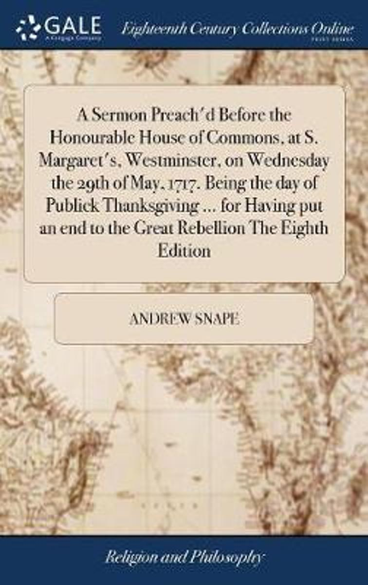 A Sermon Preach'd Before the Honourable House of Commons, at S. Margaret's, Westminster, on Wednesday the 29th of May, 1717. Being the Day of Publick Thanksgiving ... for Having Put an End to