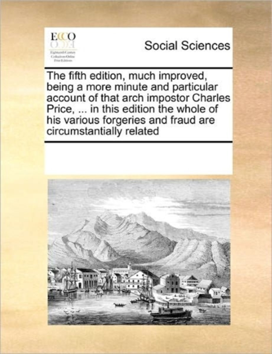 The Fifth Edition, Much Improved, Being a More Minute and Particular Account of That Arch Impostor Charles Price, ... in This Edition the Whole of His Various Forgeries and Fraud Are Circumst