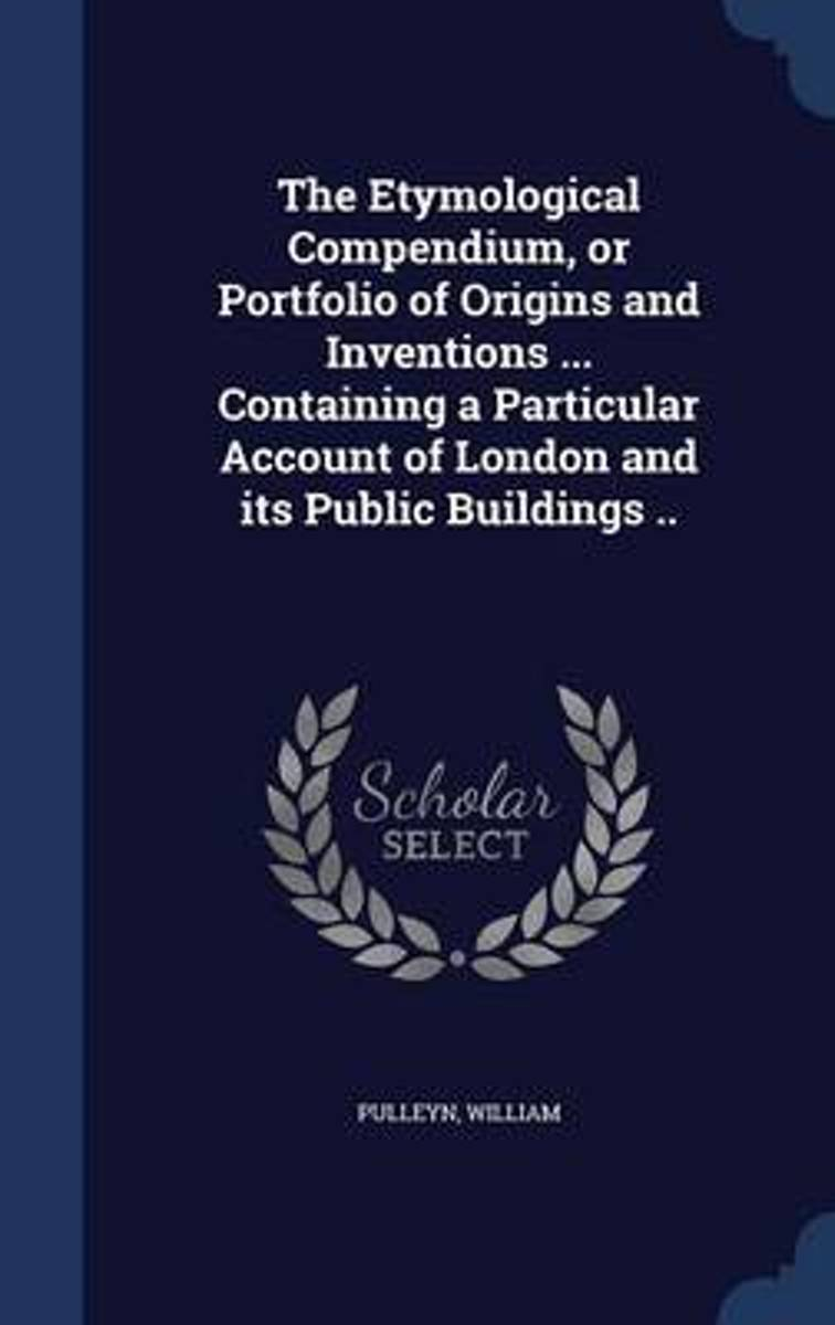 The Etymological Compendium, or Portfolio of Origins and Inventions ... Containing a Particular Account of London and Its Public Buildings ..