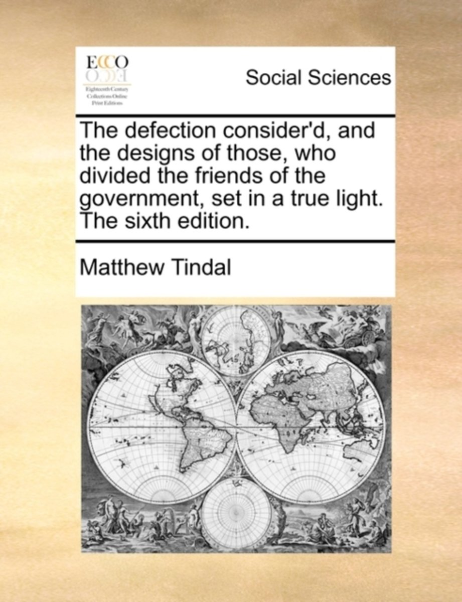 The Defection Consider'd, and the Designs of Those, Who Divided the Friends of the Government, Set in a True Light. the Sixth Edition