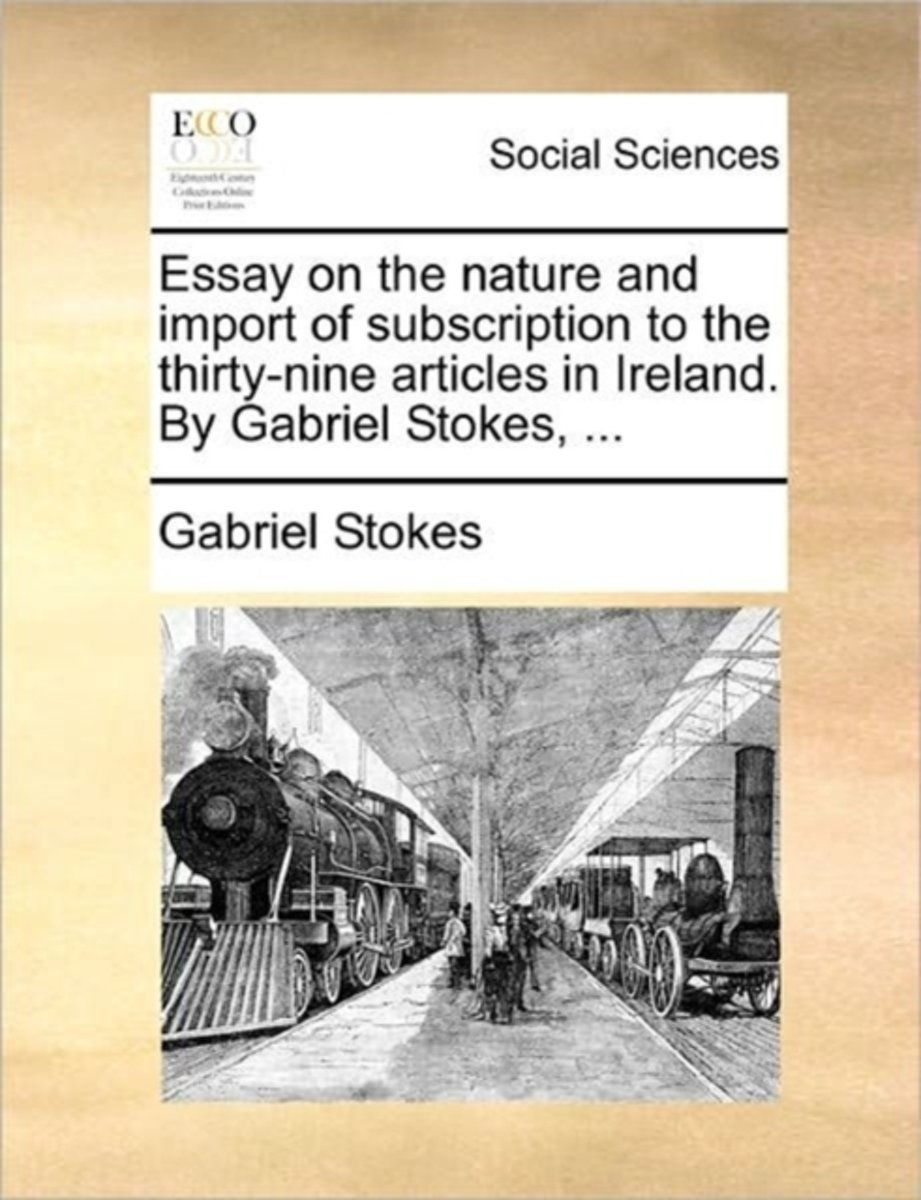 Essay on the Nature and Import of Subscription to the Thirty-Nine Articles in Ireland. by Gabriel Stokes,