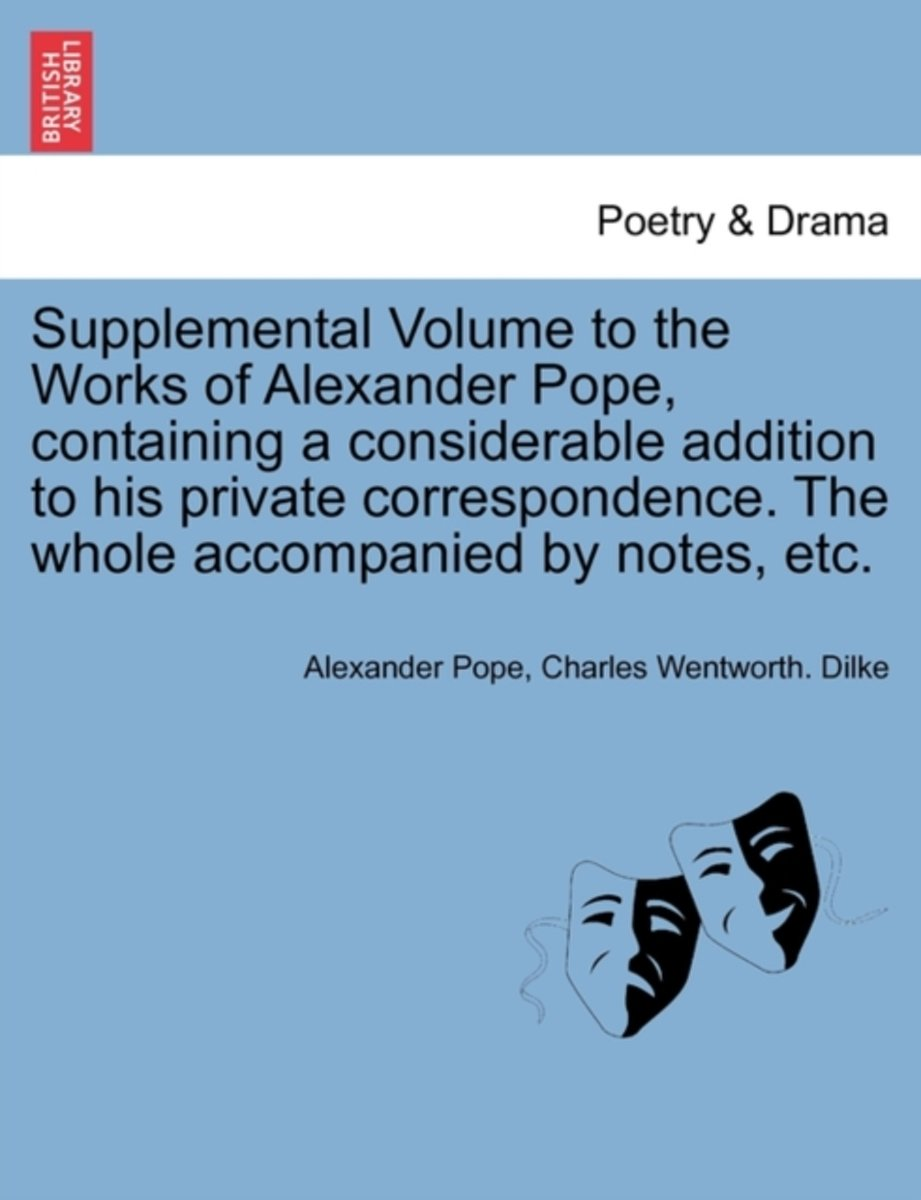 Supplemental Volume to the Works of Alexander Pope, Containing a Considerable Addition to His Private Correspondence. the Whole Accompanied by Notes, Etc.