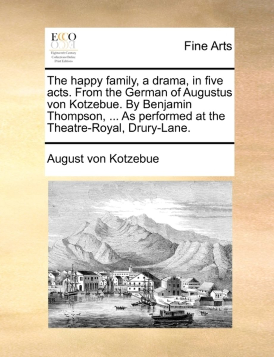 The Happy Family, a Drama, in Five Acts. from the German of Augustus Von Kotzebue. by Benjamin Thompson, ... as Performed at the Theatre-Royal, Drury-Lane