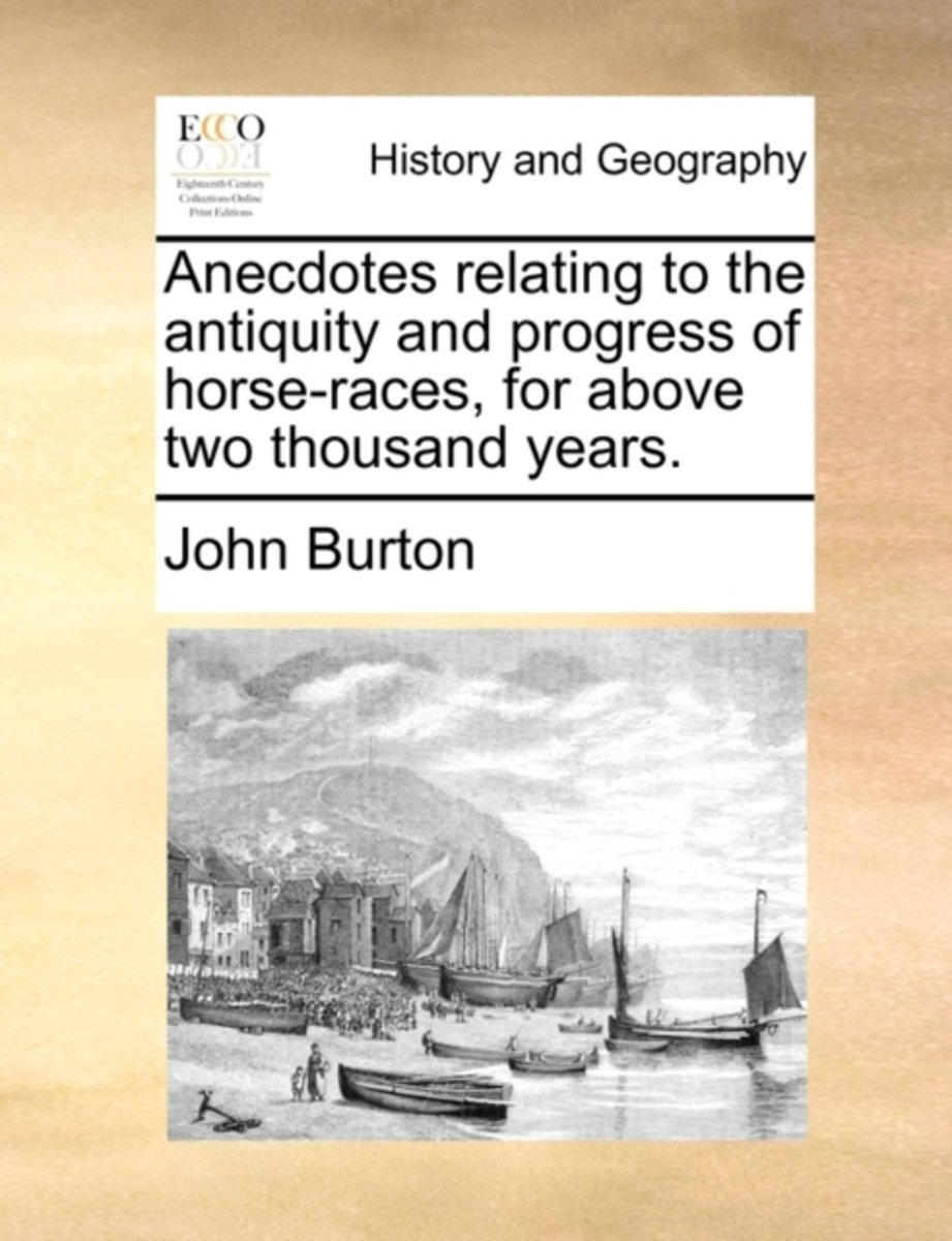Anecdotes Relating to the Antiquity and Progress of Horse-Races, for Above Two Thousand Years.