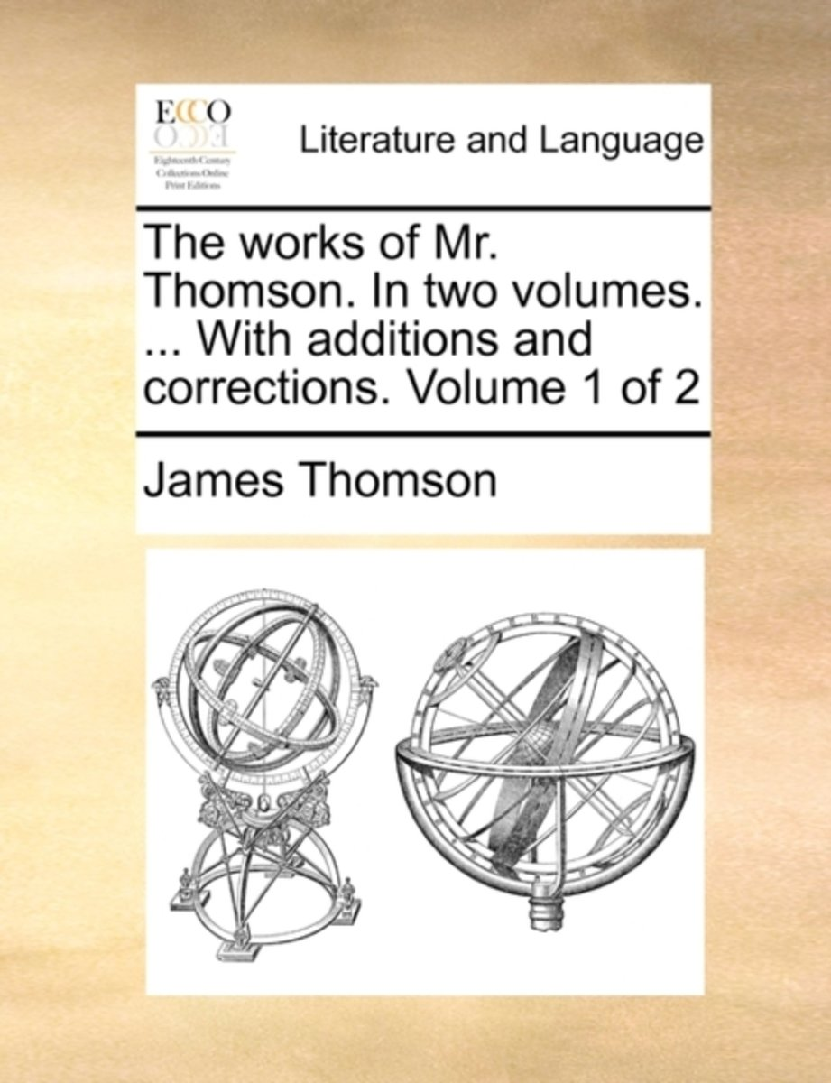 The Works of Mr. Thomson. in Two Volumes. ... with Additions and Corrections. Volume 1 of 2