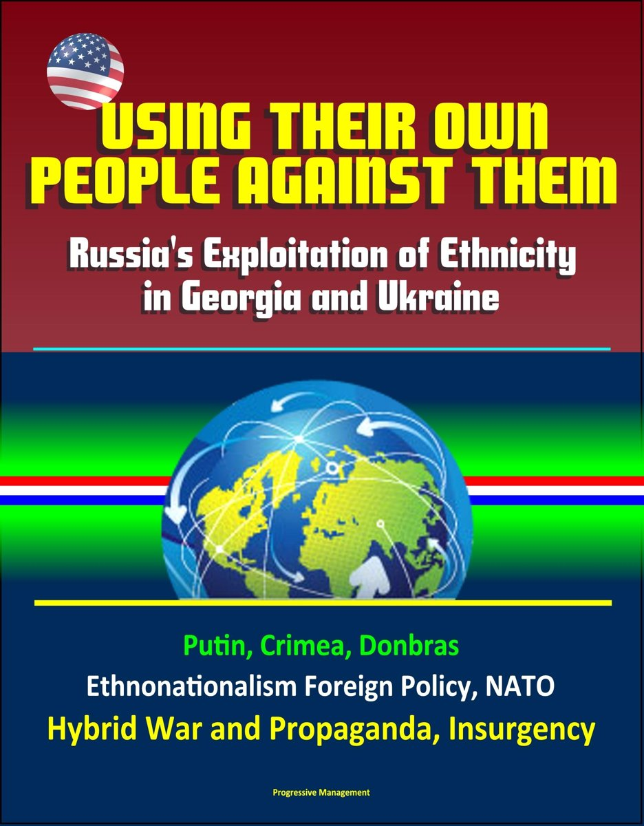 Using Their Own People Against Them: Russia's Exploitation of Ethnicity in Georgia and Ukraine - Putin, Crimea, Donbras, Ethnonationalism Foreign Policy, NATO, Hybrid War and Propaganda, Insu