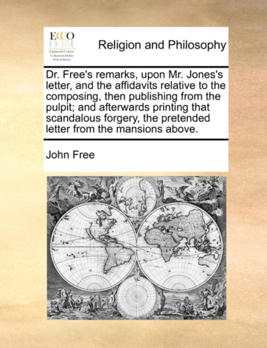 Dr. Free's Remarks, Upon Mr. Jones's Letter, and the Affidavits Relative to the Composing, Then Publishing from the Pulpit; And Afterwards Printing That Scandalous Forgery, the Pretended Lett