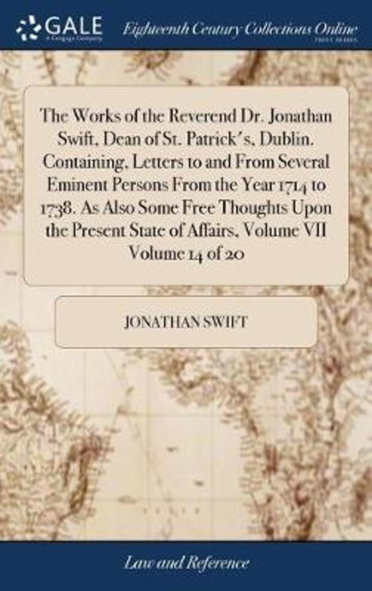 The Works of the Reverend Dr. Jonathan Swift, Dean of St. Patrick's, Dublin. Containing, Letters to and from Several Eminent Persons from the Year 1714 to 1738. as Also Some Free Thoughts Upo