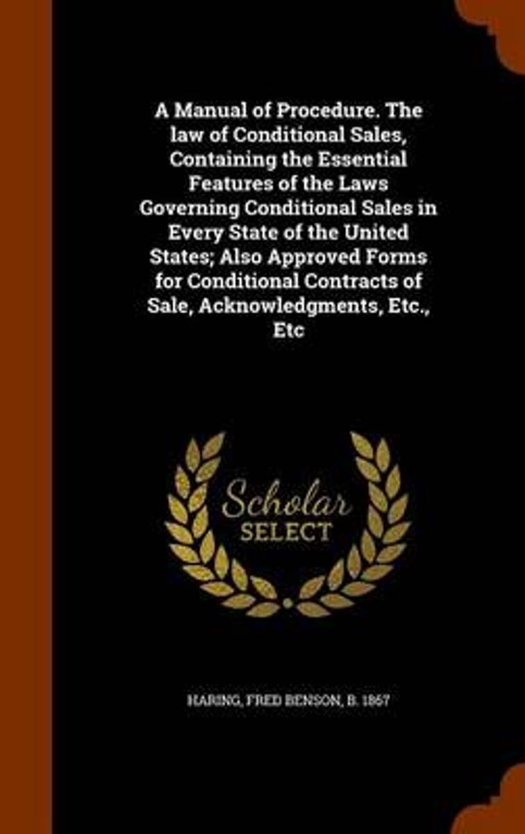 A Manual of Procedure. the Law of Conditional Sales, Containing the Essential Features of the Laws Governing Conditional Sales in Every State of the United States; Also Approved Forms for Con