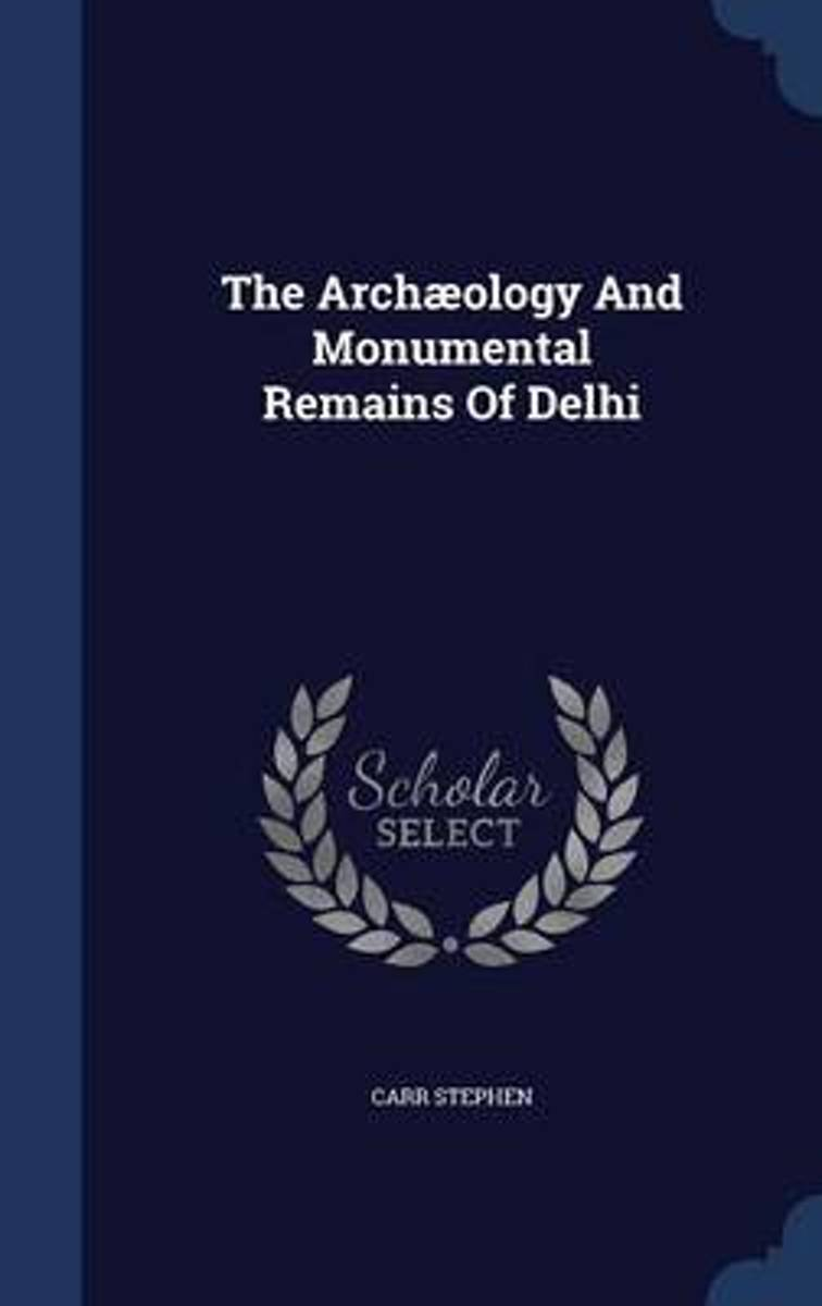 The Archaeology and Monumental Remains of Delhi
