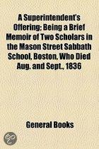 Superintendent'S Offering; Being A Brief Memoir Of Two Scholars In The Mason Street Sabbath School, Boston, Who Died Aug. And Sept., 1836