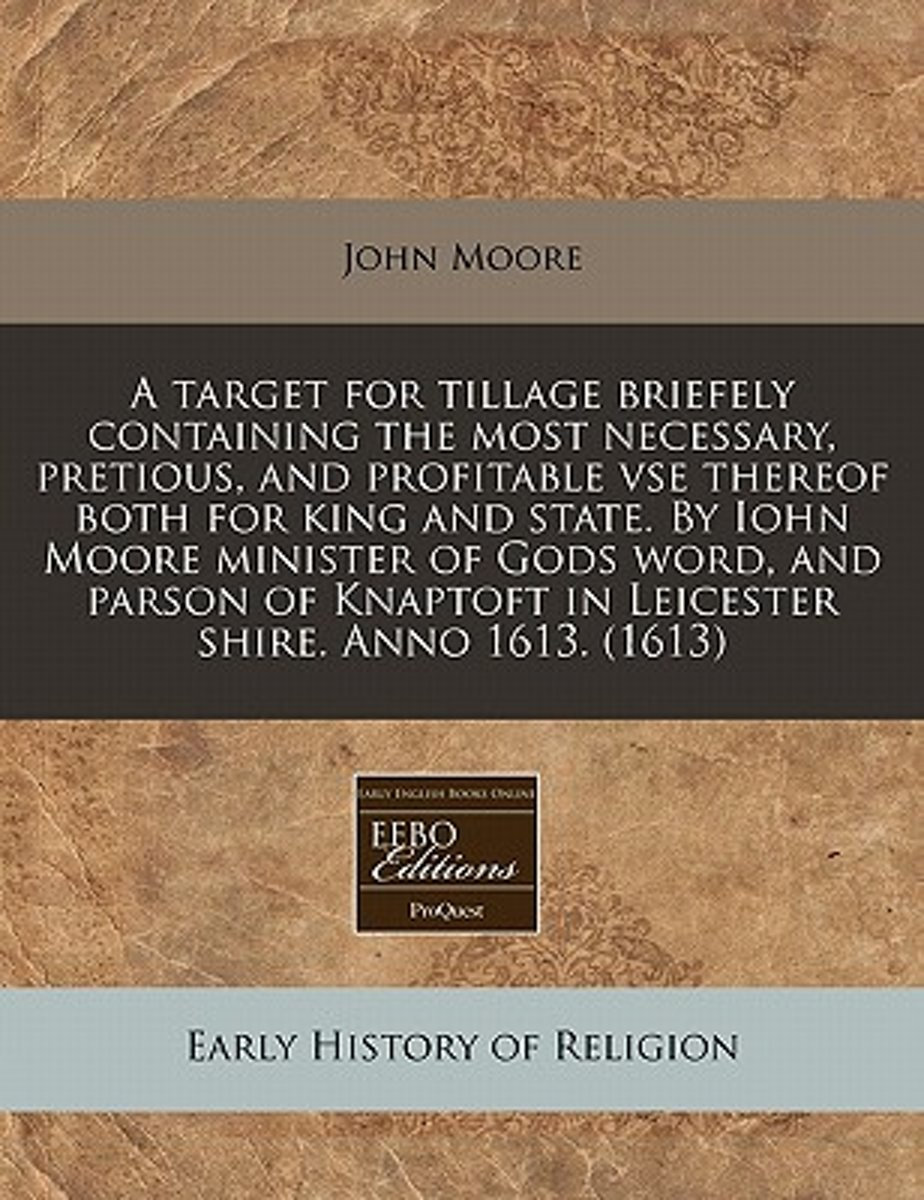A Target for Tillage Briefely Containing the Most Necessary, Pretious, and Profitable VSE Thereof Both for King and State. by Iohn Moore Minister of Gods Word, and Parson of Knaptoft in Leice