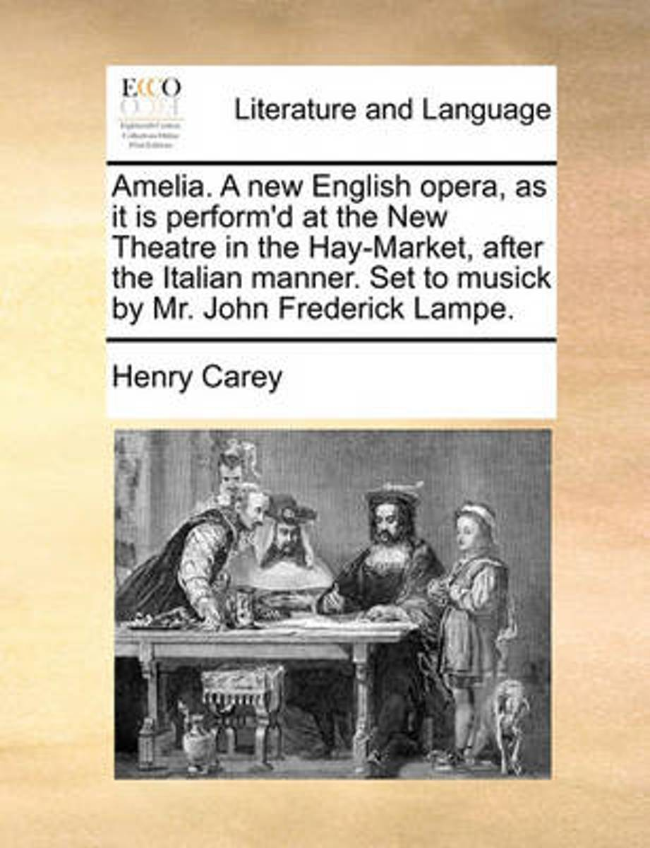 Amelia. a New English Opera, as It Is Perform'd at the New Theatre in the Hay-Market, After the Italian Manner. Set to Musick by Mr. John Frederick Lampe