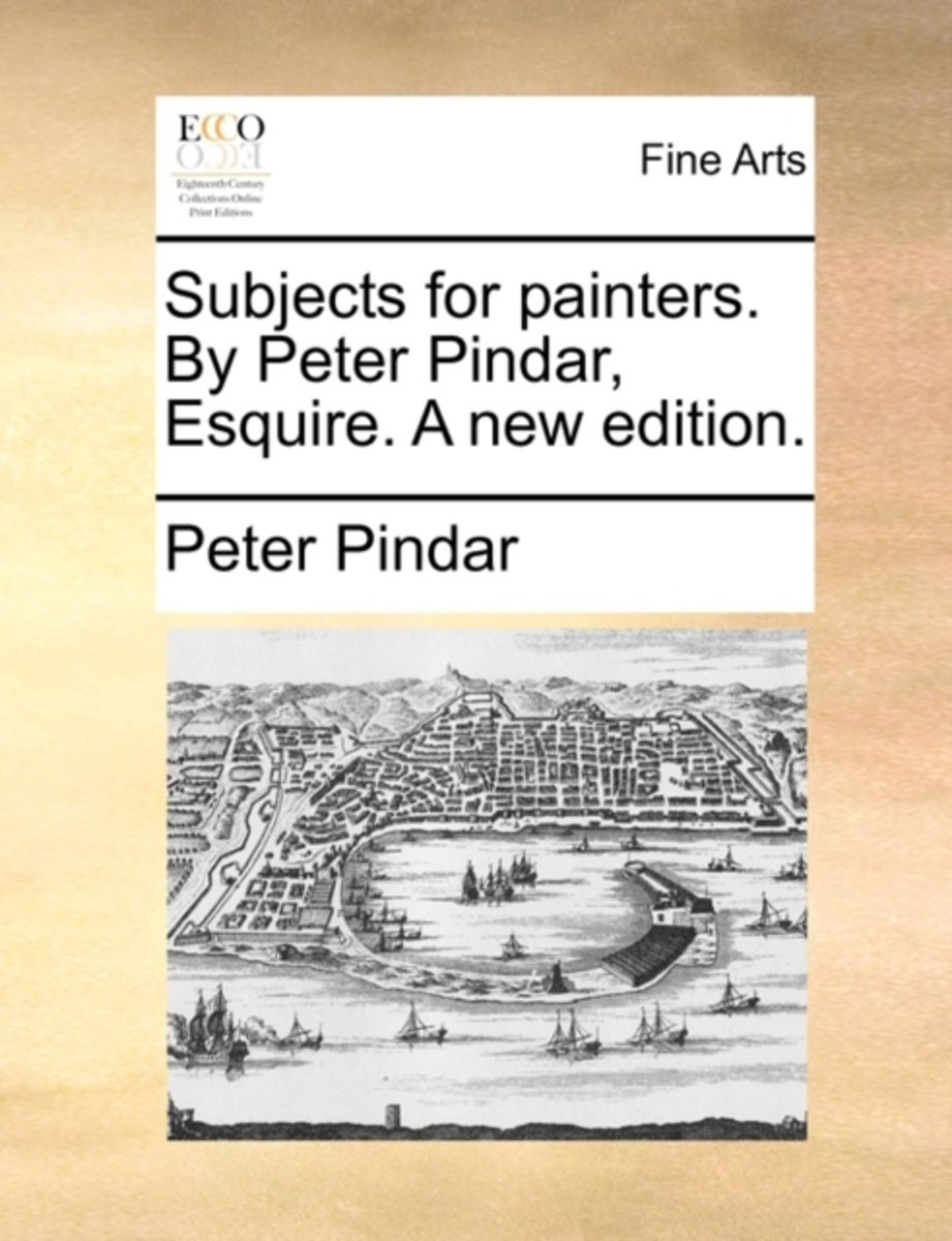 Subjects for Painters. by Peter Pindar, Esquire. a New Edition