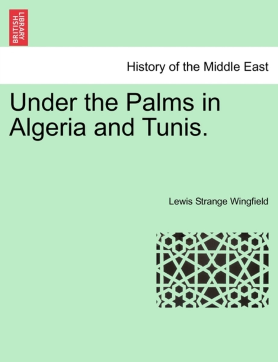Under the Palms in Algeria and Tunis. Vol. I