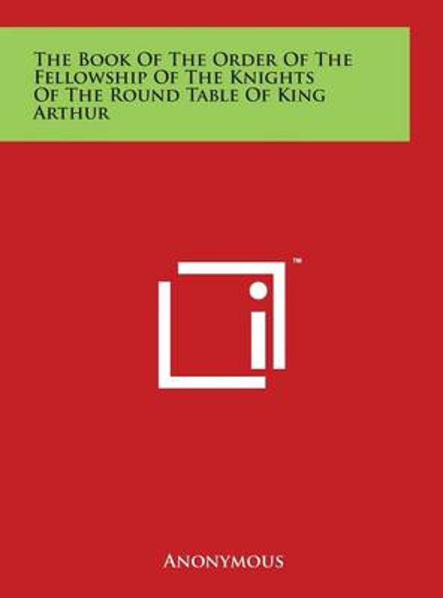 The Book of the Order of the Fellowship of the Knights of the Round Table of King Arthur