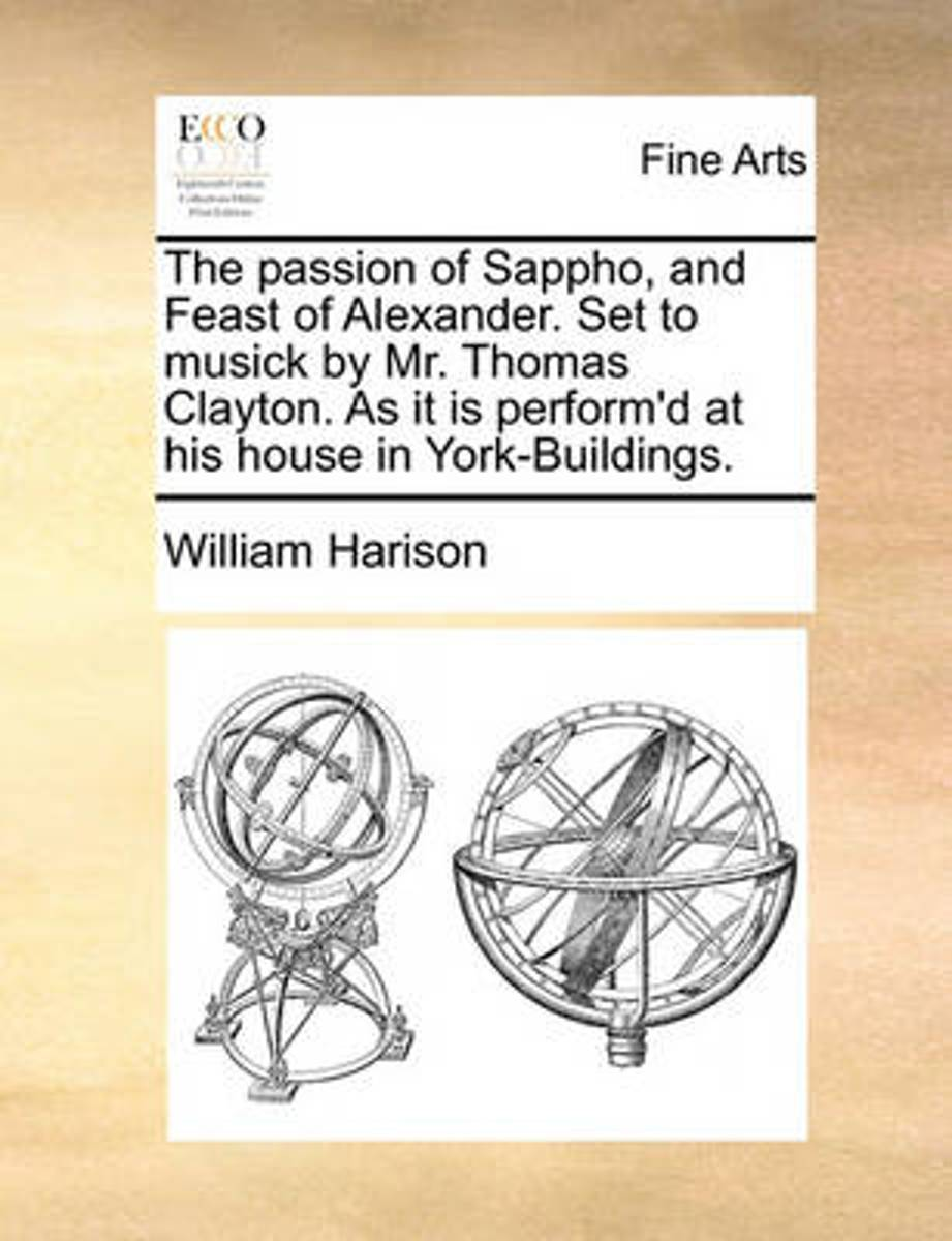 The Passion of Sappho, and Feast of Alexander. Set to Musick by Mr. Thomas Clayton. as It Is Perform'd at His House in York-Buildings.