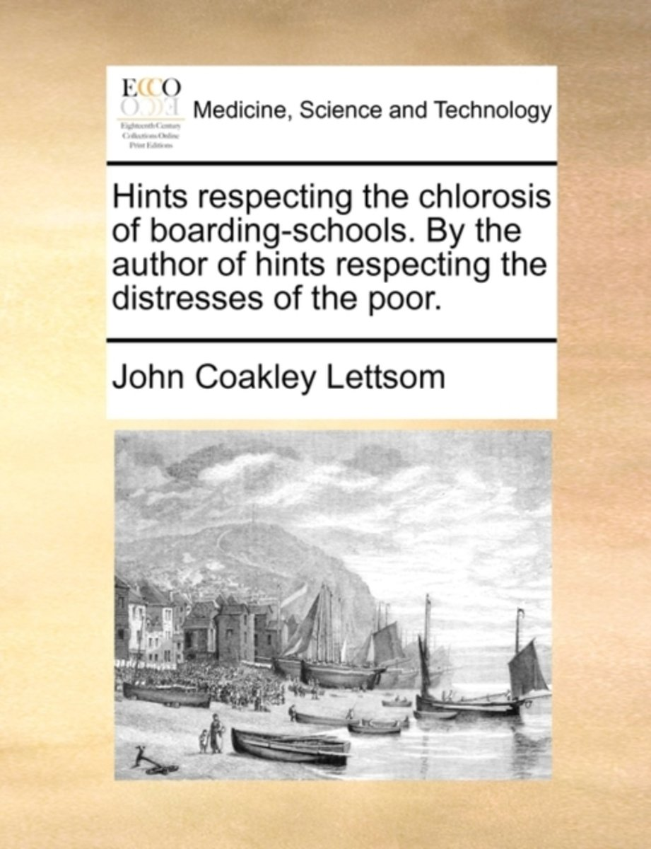 Hints Respecting the Chlorosis of Boarding-Schools. by the Author of Hints Respecting the Distresses of the Poor.