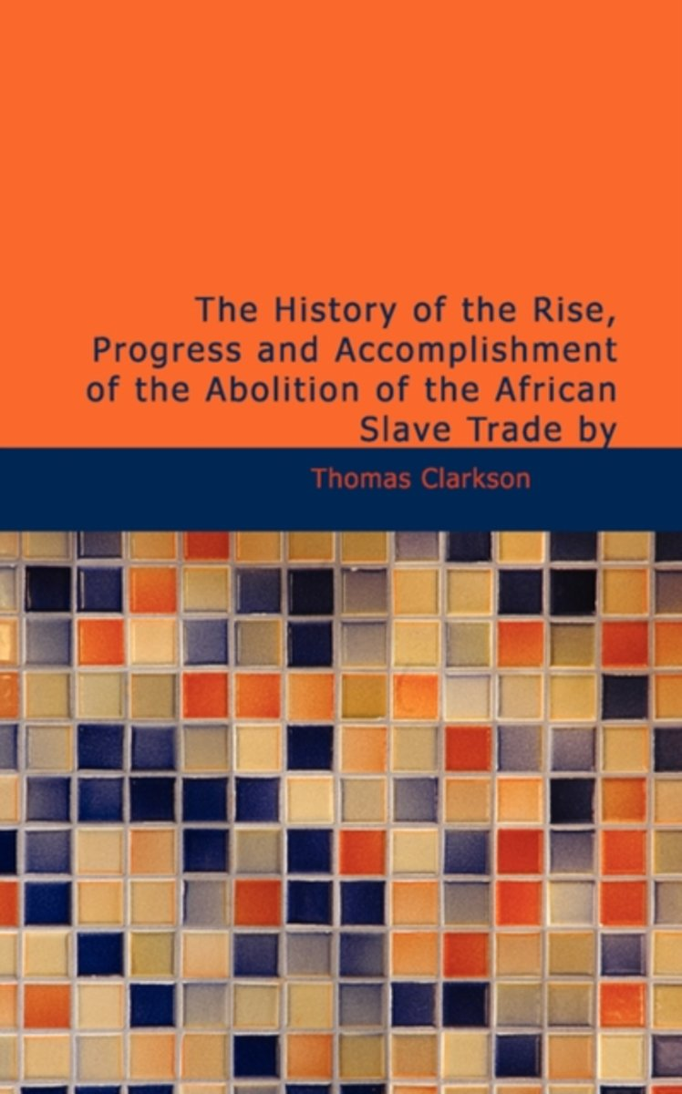 The History of the Rise, Progress and Accomplishment of the Abolition of the African Slave Trade by
