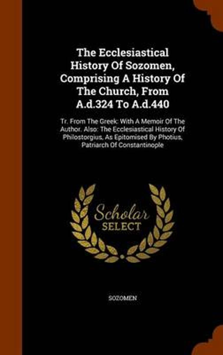 The Ecclesiastical History of Sozomen, Comprising a History of the Church, from A.D.324 to A.D.440