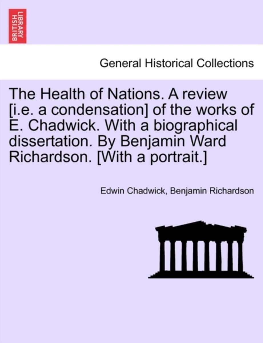 The Health of Nations. a Review [I.E. a Condensation] of the Works of E. Chadwick. with a Biographical Dissertation. by Benjamin Ward Richardson. [With a Portrait.] Vol. I.