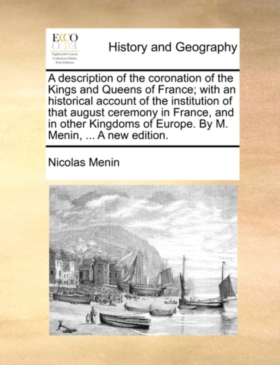 A Description of the Coronation of the Kings and Queens of France; With an Historical Account of the Institution of That August Ceremony in France, and in Other Kingdoms of Europe. by M. Meni