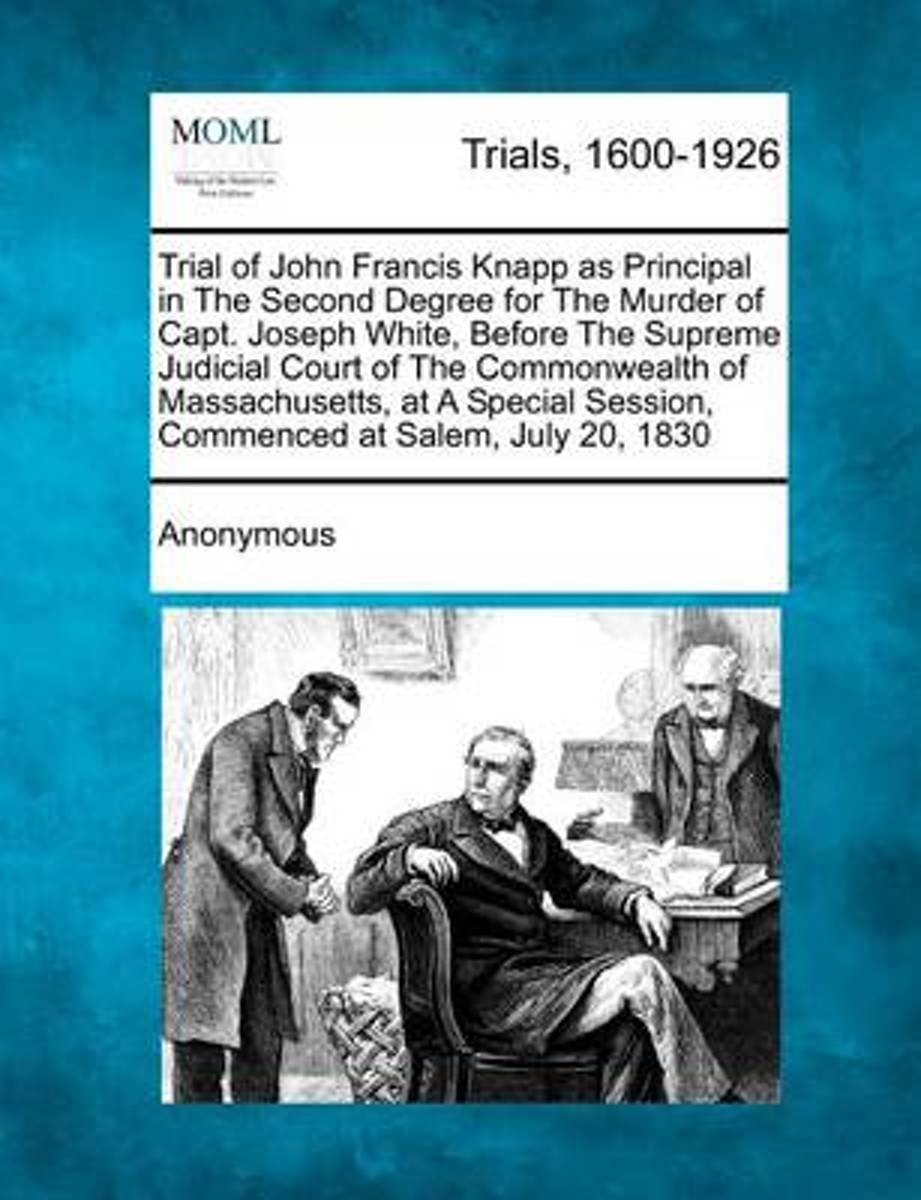 Trial of John Francis Knapp as Principal in the Second Degree for the Murder of Capt. Joseph White, Before the Supreme Judicial Court of the Commonwealth of Massachusetts, at a Special Sessio