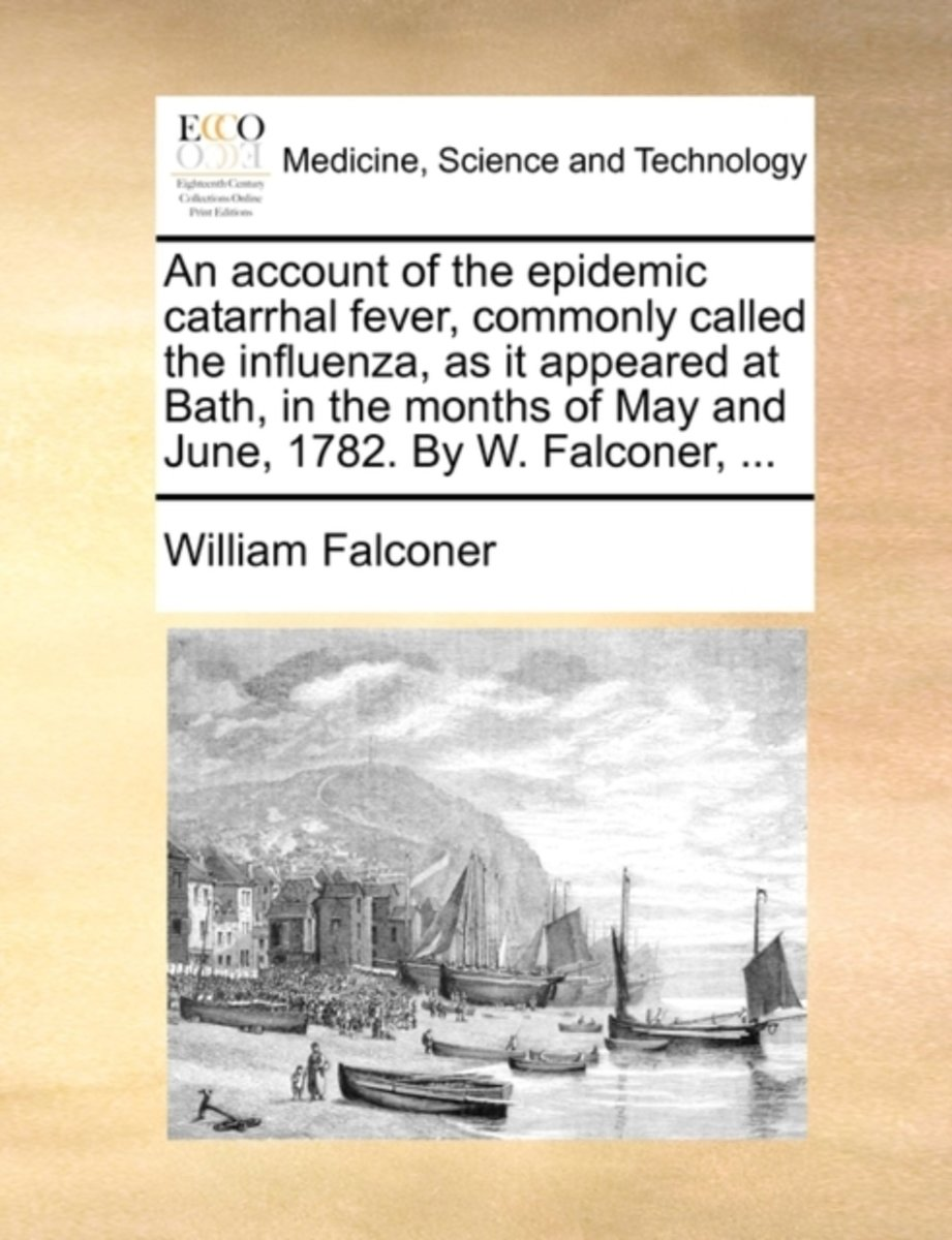 An Account of the Epidemic Catarrhal Fever, Commonly Called the Influenza, as It Appeared at Bath, in the Months of May and June, 1782. by W. Falconer,
