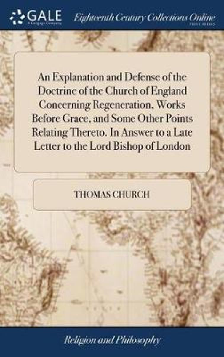 An Explanation and Defense of the Doctrine of the Church of England Concerning Regeneration, Works Before Grace, and Some Other Points Relating Thereto. in Answer to a Late Letter to the Lord