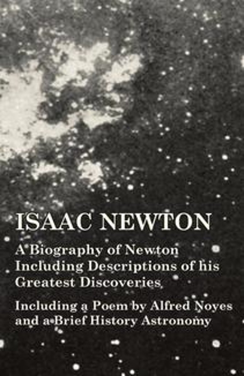 Isaac Newton - A Biography of Newton Including Descriptions of his Greatest Discoveries - Including a Poem by Alfred Noyes and a Brief History Astronomy