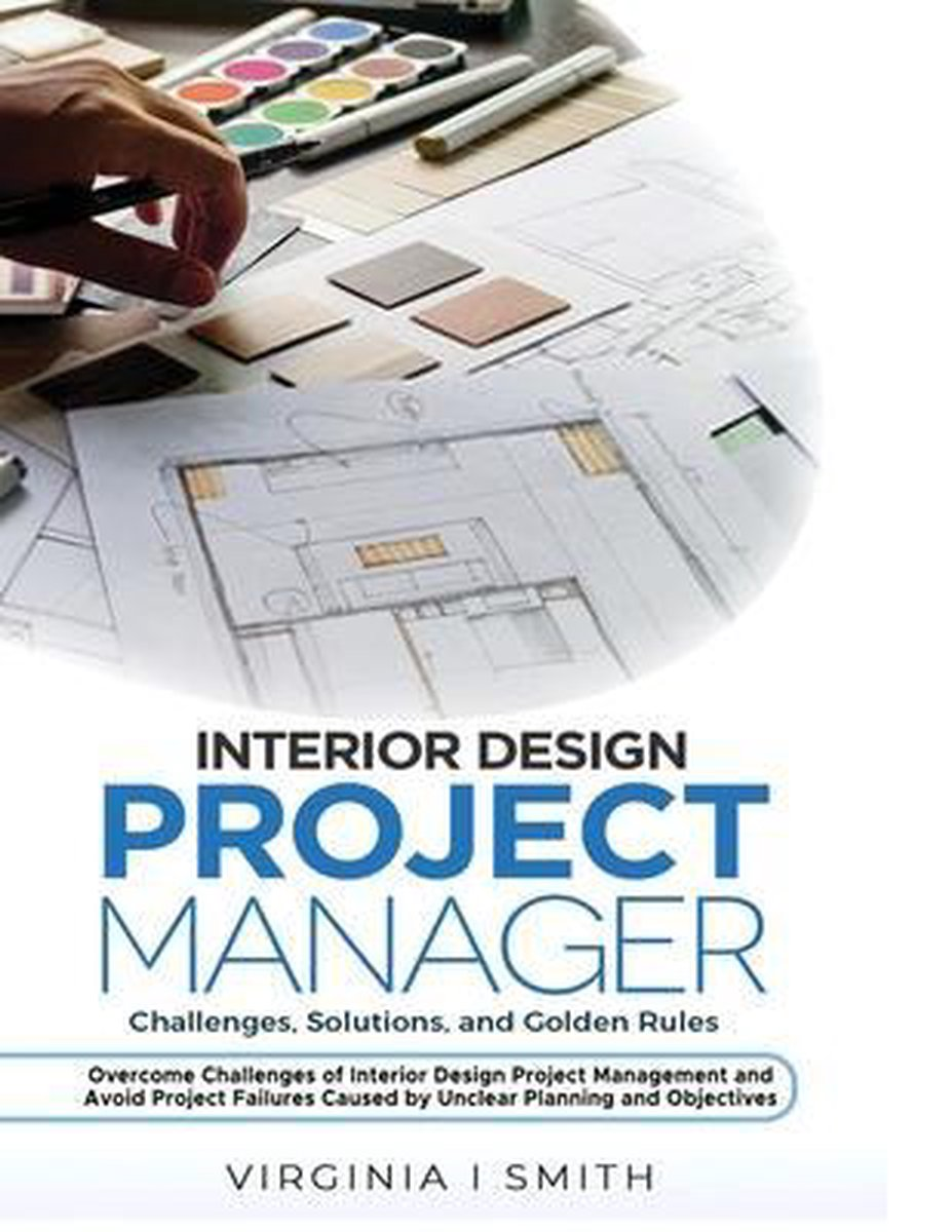Interior Design Project Manager - Challenges, Solutions, and Golden Rules: Overcome Challenges of Interior Design Project Management and Avoid Project