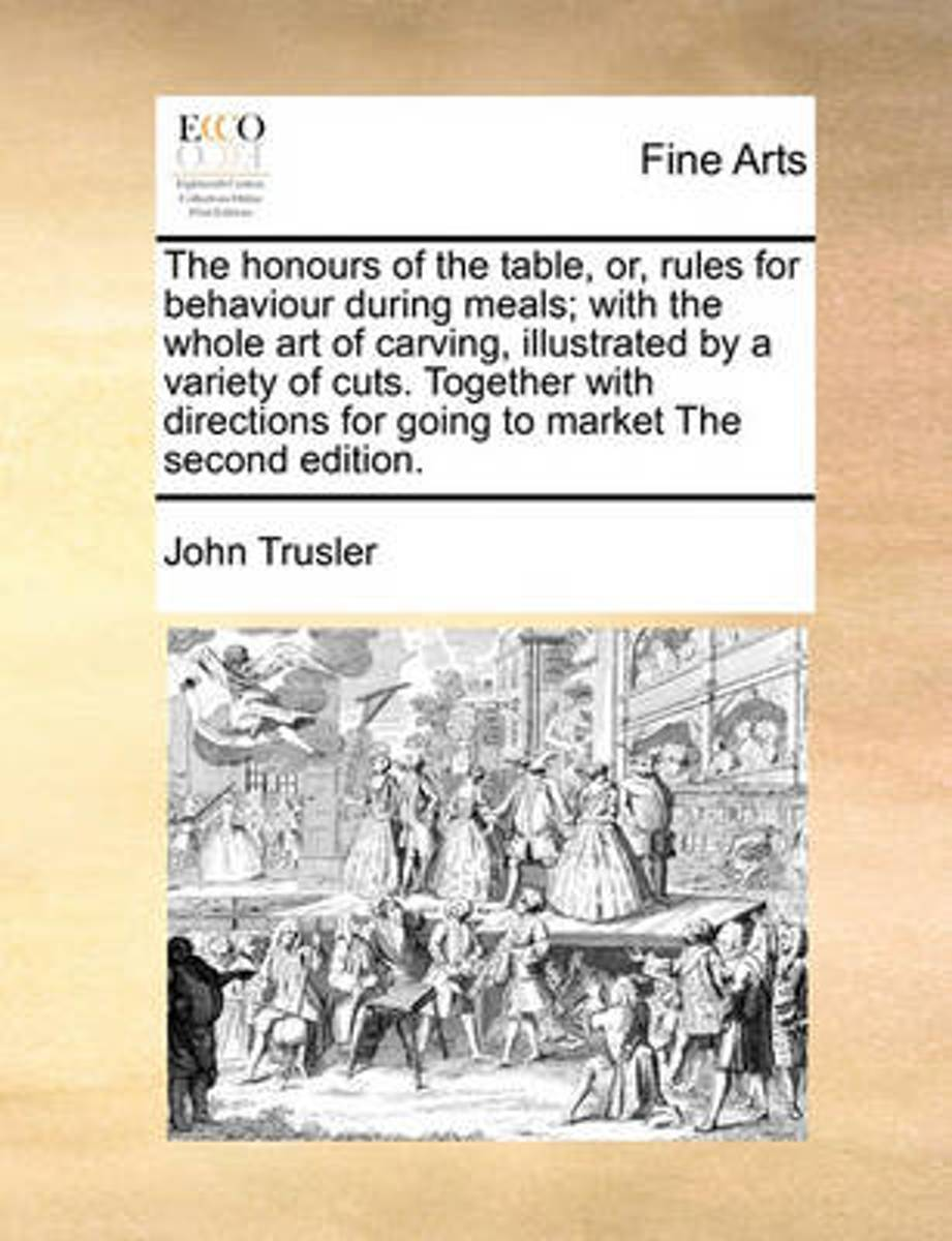 The Honours of the Table, Or, Rules for Behaviour During Meals; With the Whole Art of Carving, Illustrated by a Variety of Cuts. Together with Directions for Going to Market the Second Editio
