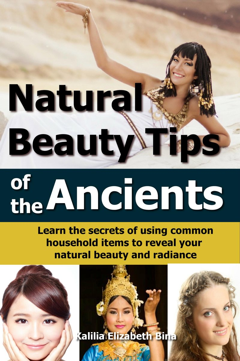 Natural Beauty Tips of the Ancients: Learn the secrets of using common household items to reveal your natural beauty and radiance