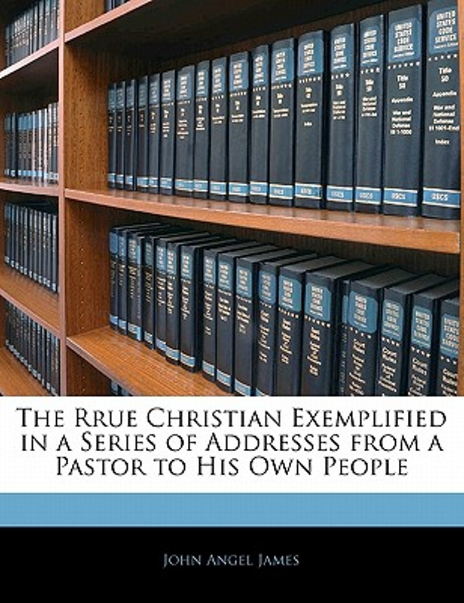 The Rrue Christian Exemplified in a Series of Addresses from a Pastor to His Own People