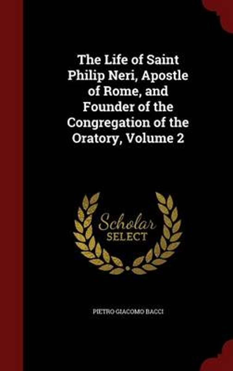 The Life of Saint Philip Neri, Apostle of Rome, and Founder of the Congregation of the Oratory; Volume 2