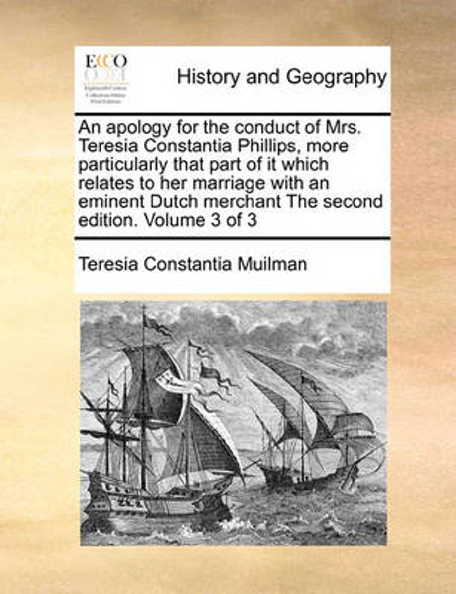 An Apology for the Conduct of Mrs. Teresia Constantia Phillips, More Particularly That Part of It Which Relates to Her Marriage with an Eminent Dutch Merchant the Second Edition. Volume 3 of