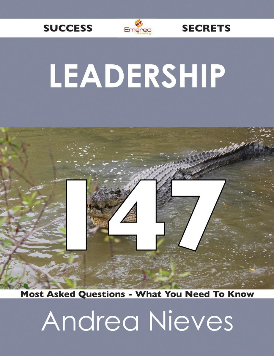 Leadership 147 Success Secrets - 147 Most Asked Questions On Leadership - What You Need To Know