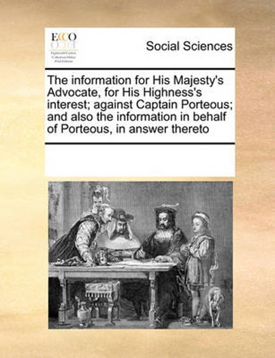 The Information for His Majesty's Advocate, for His Highness's Interest; Against Captain Porteous; And Also the Information in Behalf of Porteous, in Answer Thereto