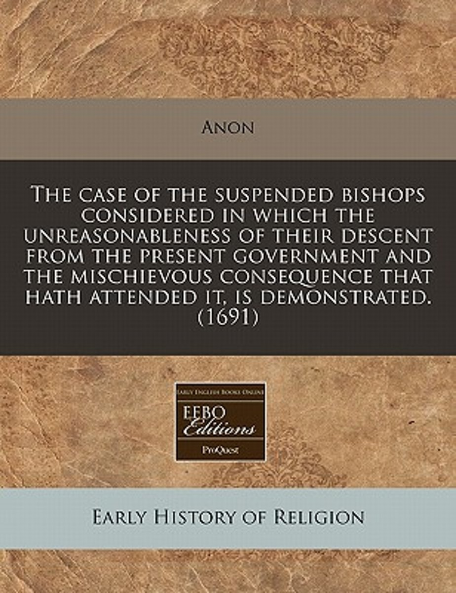 The Case of the Suspended Bishops Considered in Which the Unreasonableness of Their Descent from the Present Government and the Mischievous Consequence That Hath Attended It, Is Demonstrated.