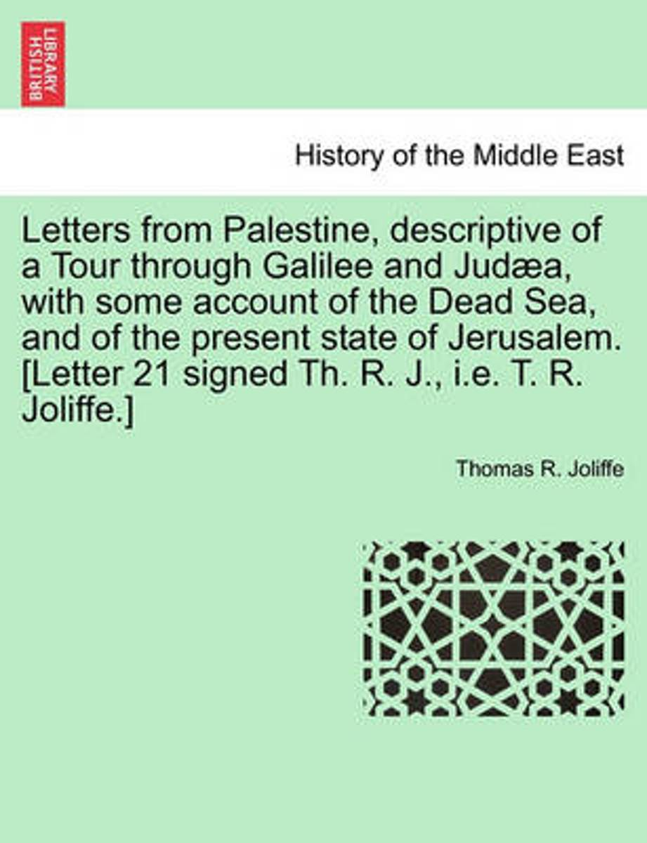 Letters from Palestine, Descriptive of a Tour Through Galilee and Jud A, with Some Account of the Dead Sea, and of the Present State of Jerusalem. [Letter 21 Signed Th. R. J., i.e. T. R. Joli