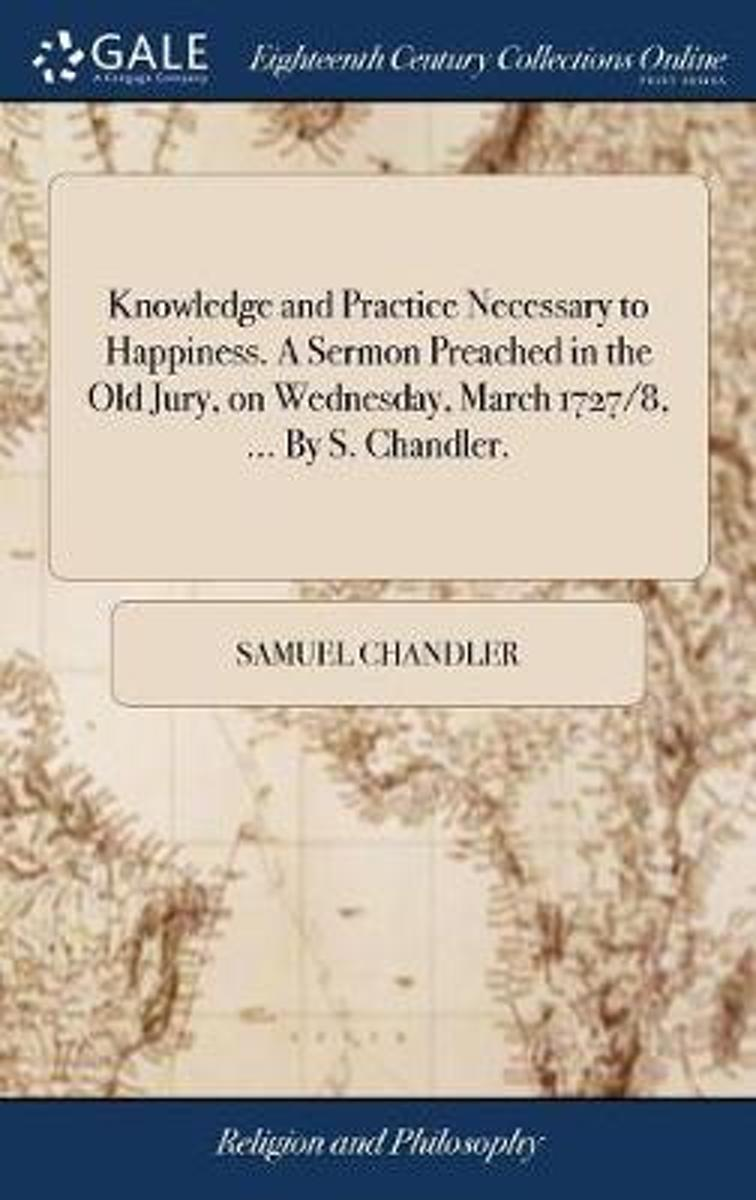 Knowledge and Practice Necessary to Happiness. a Sermon Preached in the Old Jury, on Wednesday, March 1727/8, ... by S. Chandler.