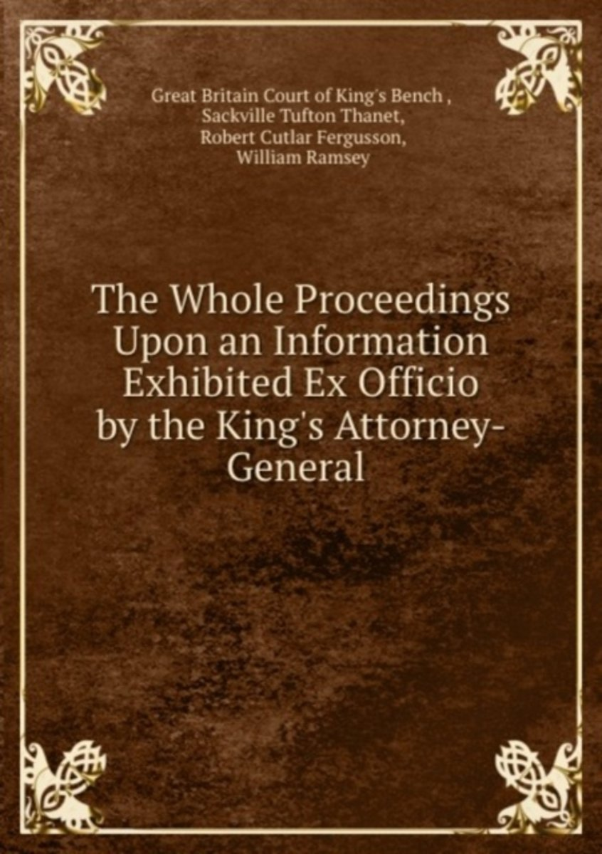 The Whole Proceedings Upon an Information Exhibited Ex Officio by the King's Attorney-General .