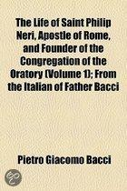 the Life of Saint Philip Neri, Apostle of Rome, and Founder of the Congregation of the Oratory (Volume 1); from the Italian of Father Bacci