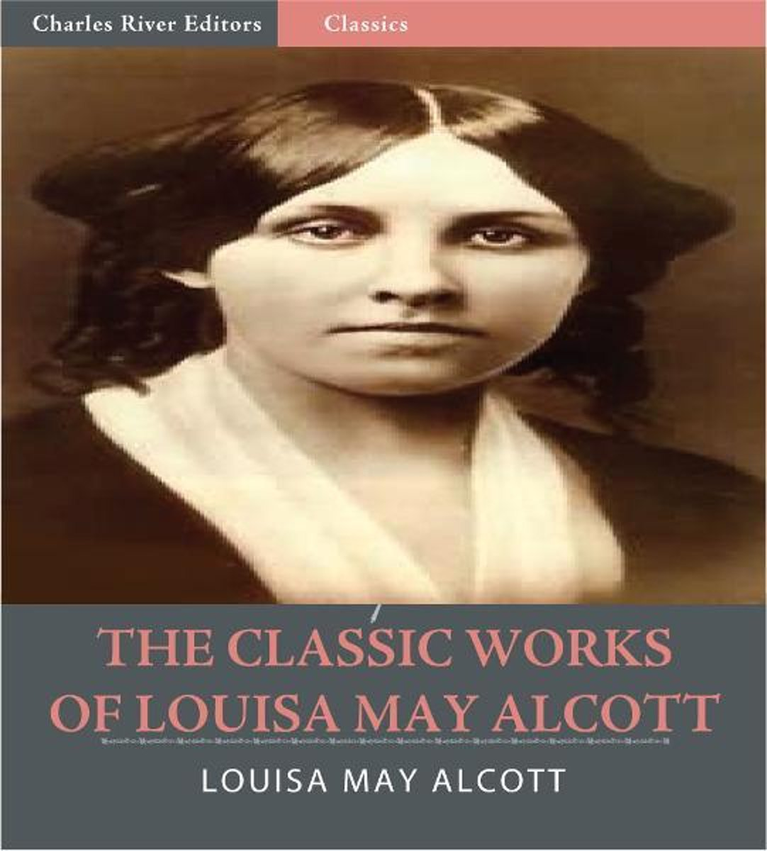 The Classic Works of Louisa May Alcott: The Little Women Series, The Eight Cousins Series and 17 Other Novels and Short Stories (Illustrated Edition)