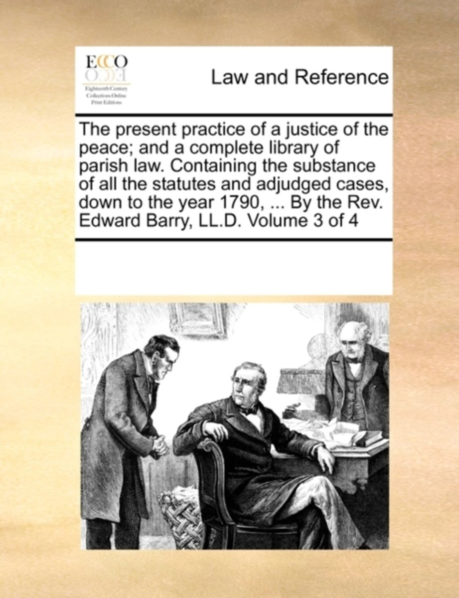The Present Practice of a Justice of the Peace; And a Complete Library of Parish Law. Containing the Substance of All the Statutes and Adjudged Cases, Down to the Year 1790, ... by the REV. E