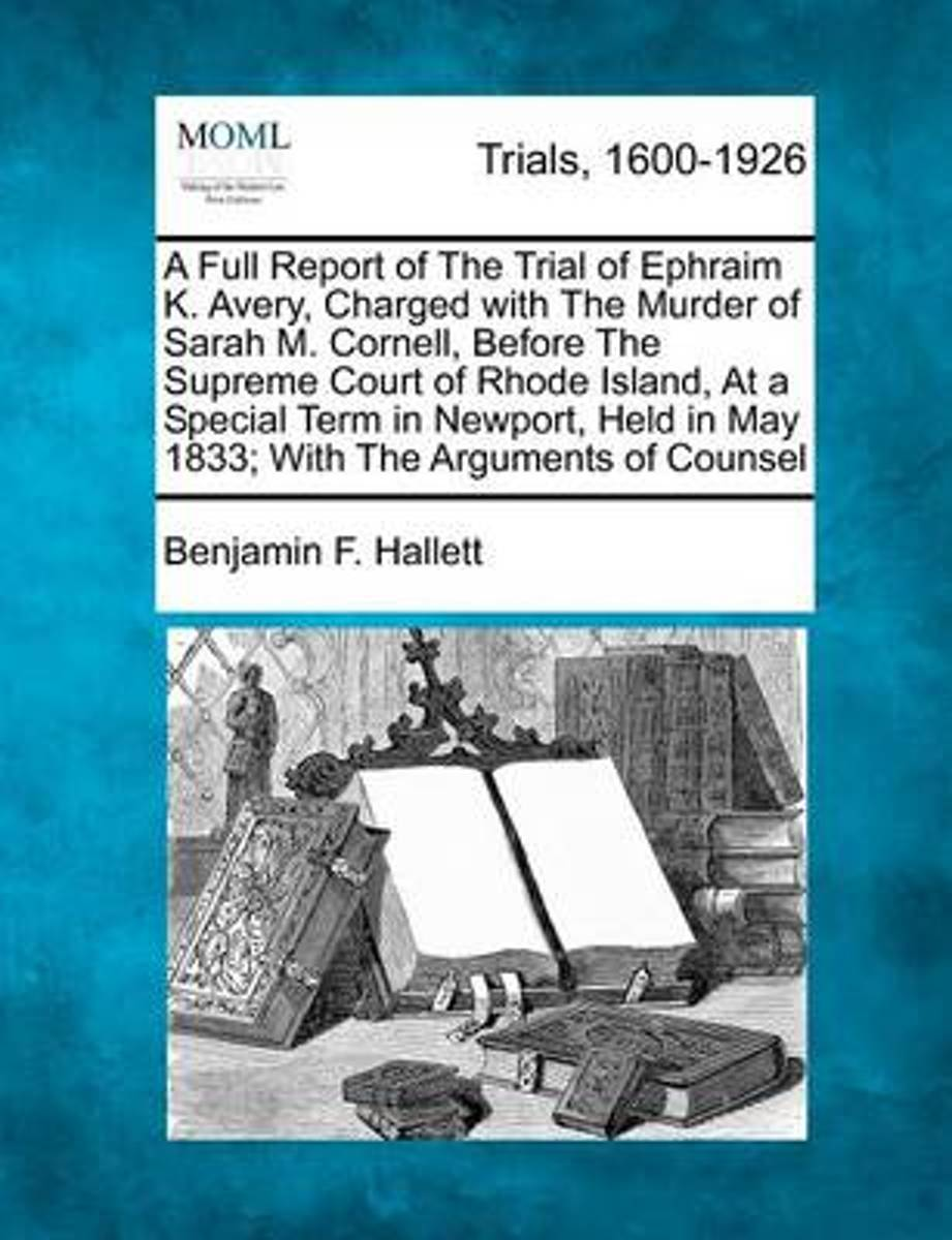A Full Report of the Trial of Ephraim K. Avery, Charged with the Murder of Sarah M. Cornell, Before the Supreme Court of Rhode Island, at a Special Term in Newport, Held in May 1833; With the