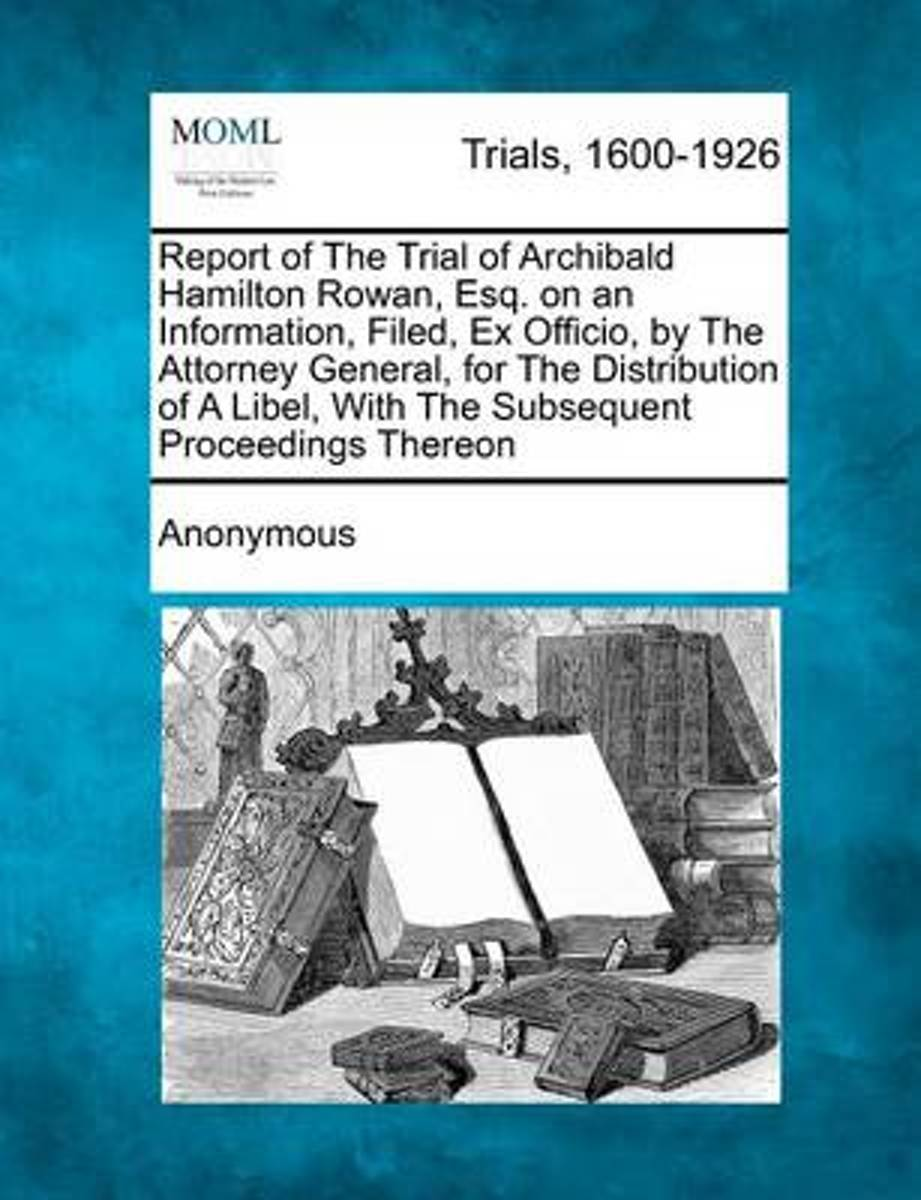 Report of the Trial of Archibald Hamilton Rowan, Esq. on an Information, Filed, Ex Officio, by the Attorney General, for the Distribution of a Libel, with the Subsequent Proceedings Thereon