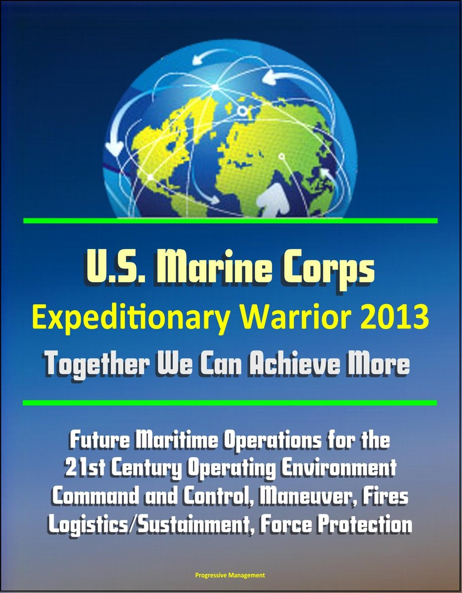 U.S. Marine Corps Expeditionary Warrior 2013: Future Maritime Operations for the 21st Century Operating Environment - Command and Control, Maneuver, Fires, Logistics/Sustainment, Force Protec